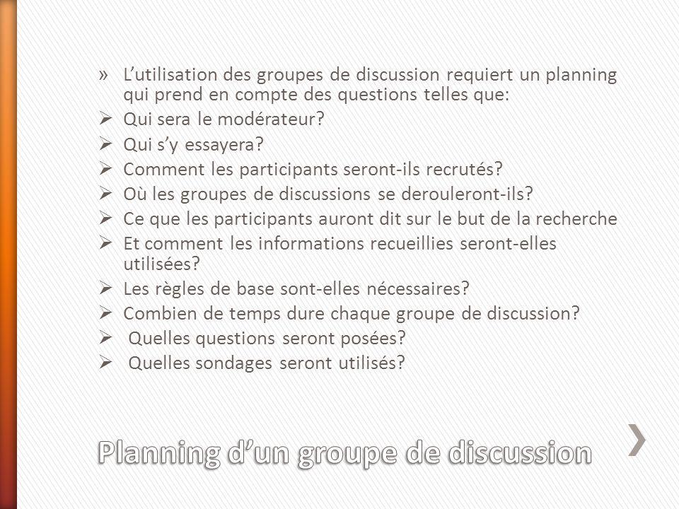 » Lutilisation des groupes de discussion requiert un planning qui prend en compte des questions telles que: Qui sera le modérateur? Qui sy essayera? C