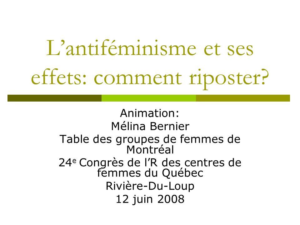 Lantiféminisme et ses effets: comment riposter? Animation: Mélina Bernier Table des groupes de femmes de Montréal 24 e Congrès de lR des centres de fe