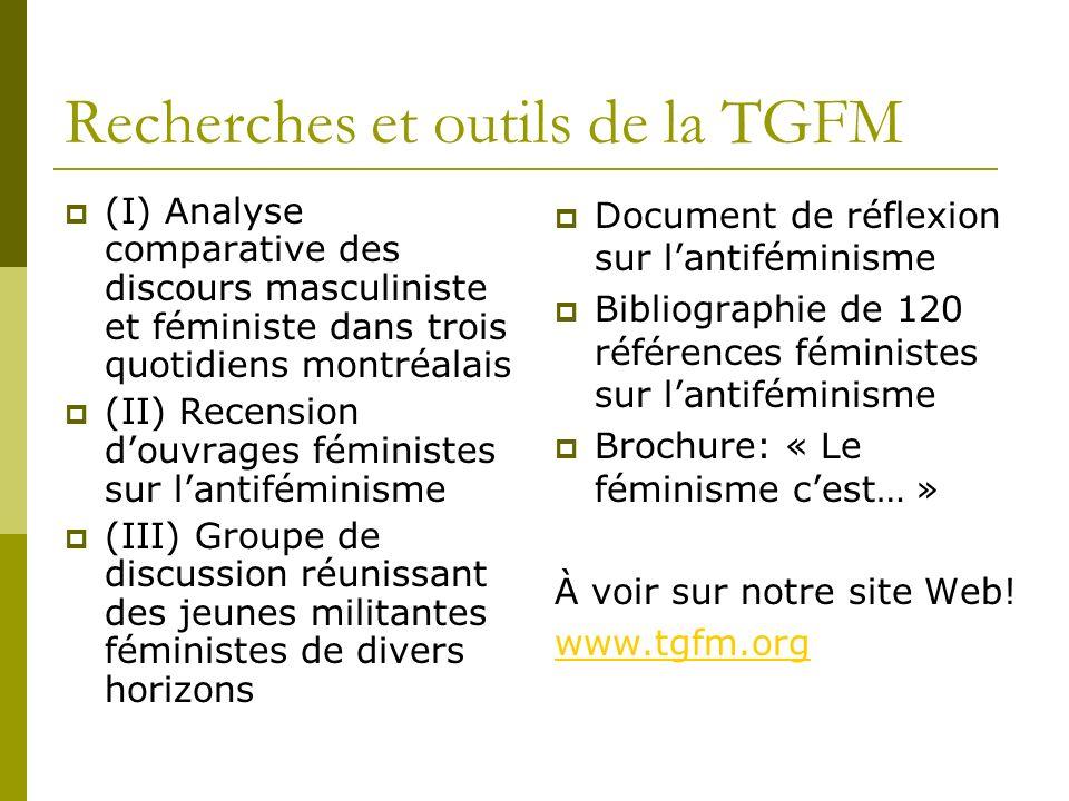 Recherches et outils de la TGFM (I) Analyse comparative des discours masculiniste et féministe dans trois quotidiens montréalais (II) Recension douvrages féministes sur lantiféminisme (III) Groupe de discussion réunissant des jeunes militantes féministes de divers horizons Document de réflexion sur lantiféminisme Bibliographie de 120 références féministes sur lantiféminisme Brochure: « Le féminisme cest… » À voir sur notre site Web.