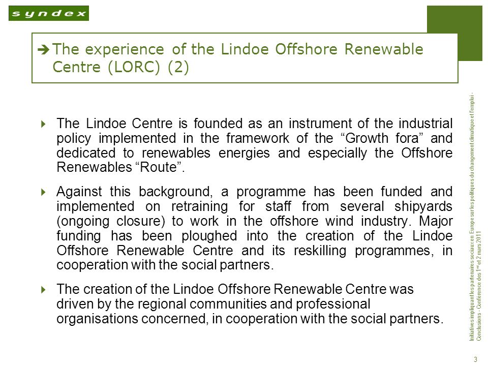 Initiatives impliquant les partenaires sociaux en Europe sur les politiques du changement climatique et lemploi - Conclusions - Conférence des 1 er et 2 mars 2011 3 The experience of the Lindoe Offshore Renewable Centre (LORC) (2) The Lindoe Centre is founded as an instrument of the industrial policy implemented in the framework of the Growth fora and dedicated to renewables energies and especially the Offshore Renewables Route.