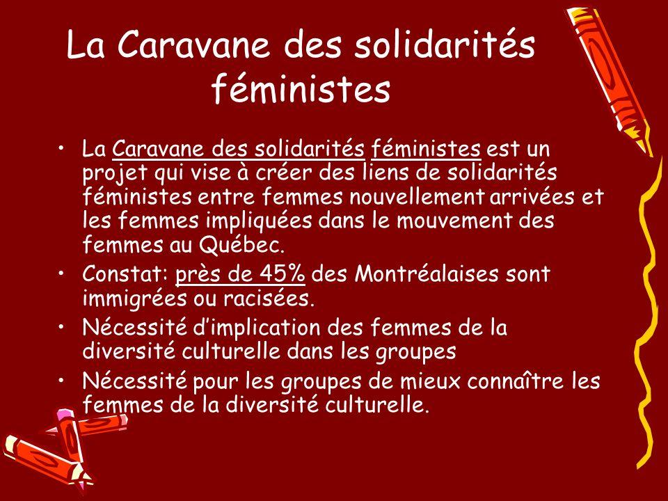 La Caravane des solidarités féministes La Caravane des solidarités féministes est un projet qui vise à créer des liens de solidarités féministes entre femmes nouvellement arrivées et les femmes impliquées dans le mouvement des femmes au Québec.