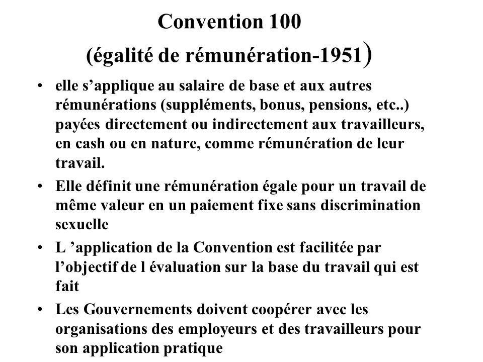 Convention 100 (égalité de rémunération-1951 ) elle sapplique au salaire de base et aux autres rémunérations (suppléments, bonus, pensions, etc..) payées directement ou indirectement aux travailleurs, en cash ou en nature, comme rémunération de leur travail.