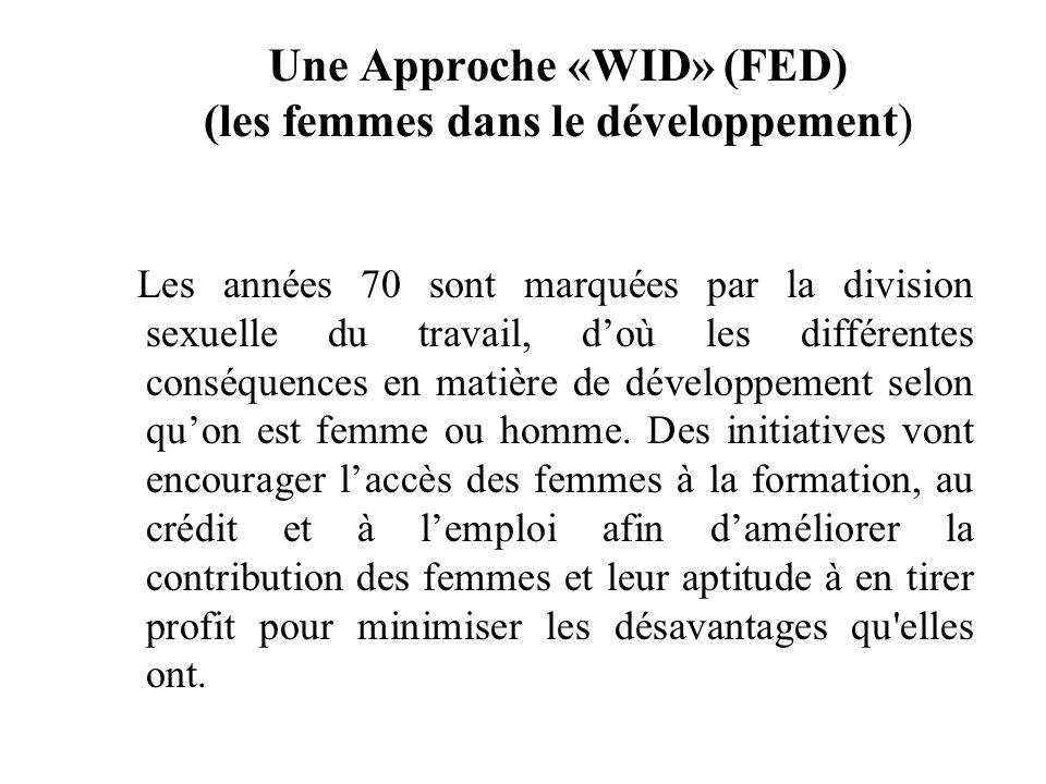 Une Approche «WID» (FED) (les femmes dans le développement) Les années 70 sont marquées par la division sexuelle du travail, doù les différentes conséquences en matière de développement selon quon est femme ou homme.