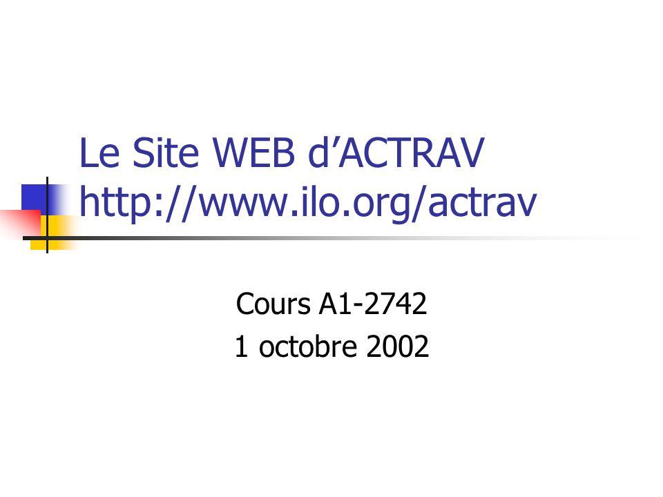 Le Site WEB dACTRAV http://www.ilo.org/actrav Cours A1-2742 1 octobre 2002