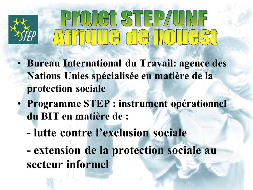 Bureau International du Travail: agence des Nations Unies spécialisée en matière de la protection sociale Programme STEP : instrument opérationnel du BIT en matière de : - lutte contre lexclusion sociale - extension de la protection sociale au secteur informel