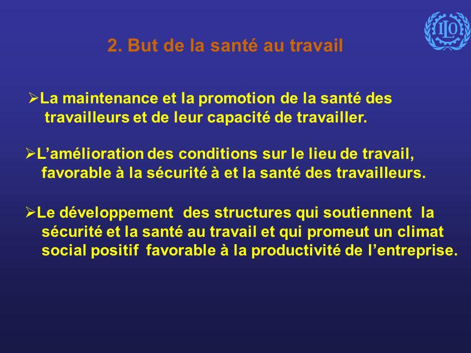 2. But de la santé au travail La maintenance et la promotion de la santé des travailleurs et de leur capacité de travailler. Lamélioration des conditi