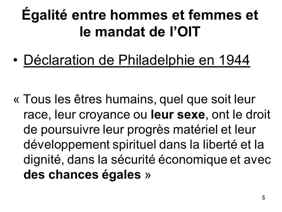 5 Égalité entre hommes et femmes et le mandat de lOIT Déclaration de Philadelphie en 1944 « Tous les êtres humains, quel que soit leur race, leur croyance ou leur sexe, ont le droit de poursuivre leur progrès matériel et leur développement spirituel dans la liberté et la dignité, dans la sécurité économique et avec des chances égales »