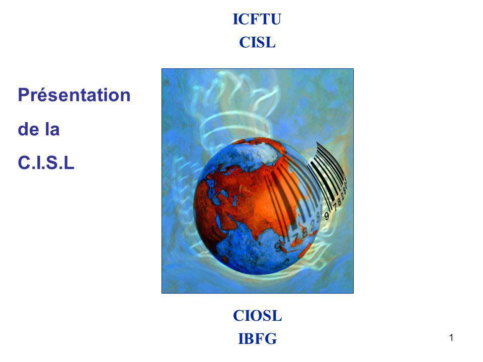 2 158 million Membres 231 Affiliées 150 Pays et territoires Président Fackson Shamenda Secrétaire Général Guy Ryder Siège Bruxelles Confédération Internationale des Syndicats Libres –ORAP,ORAF et ORIT Fédérations Syndicales Internationales 2003 CISL