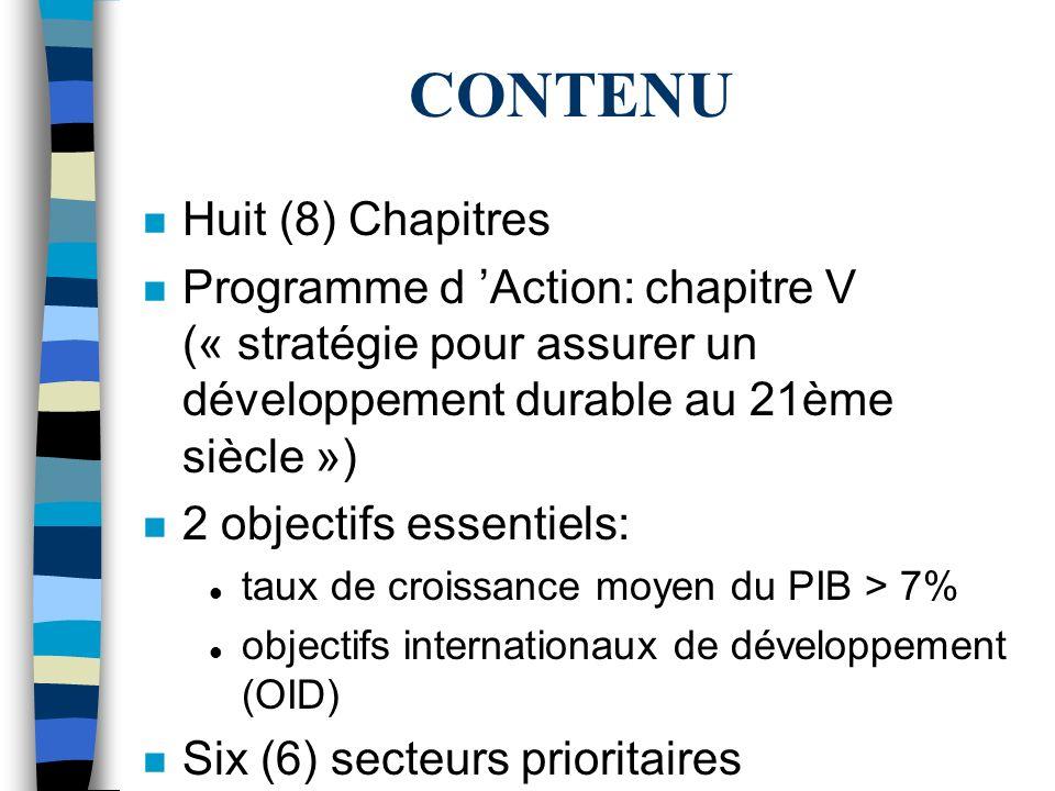 CONTENU n Huit (8) Chapitres n Programme d Action: chapitre V (« stratégie pour assurer un développement durable au 21ème siècle ») n 2 objectifs essentiels: l taux de croissance moyen du PIB > 7% l objectifs internationaux de développement (OID) n Six (6) secteurs prioritaires