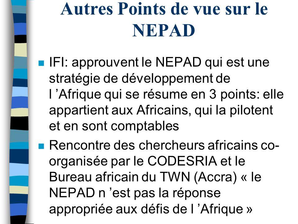 Autres Points de vue sur le NEPAD n IFI: approuvent le NEPAD qui est une stratégie de développement de l Afrique qui se résume en 3 points: elle appartient aux Africains, qui la pilotent et en sont comptables n Rencontre des chercheurs africains co- organisée par le CODESRIA et le Bureau africain du TWN (Accra) « le NEPAD n est pas la réponse appropriée aux défis de l Afrique »