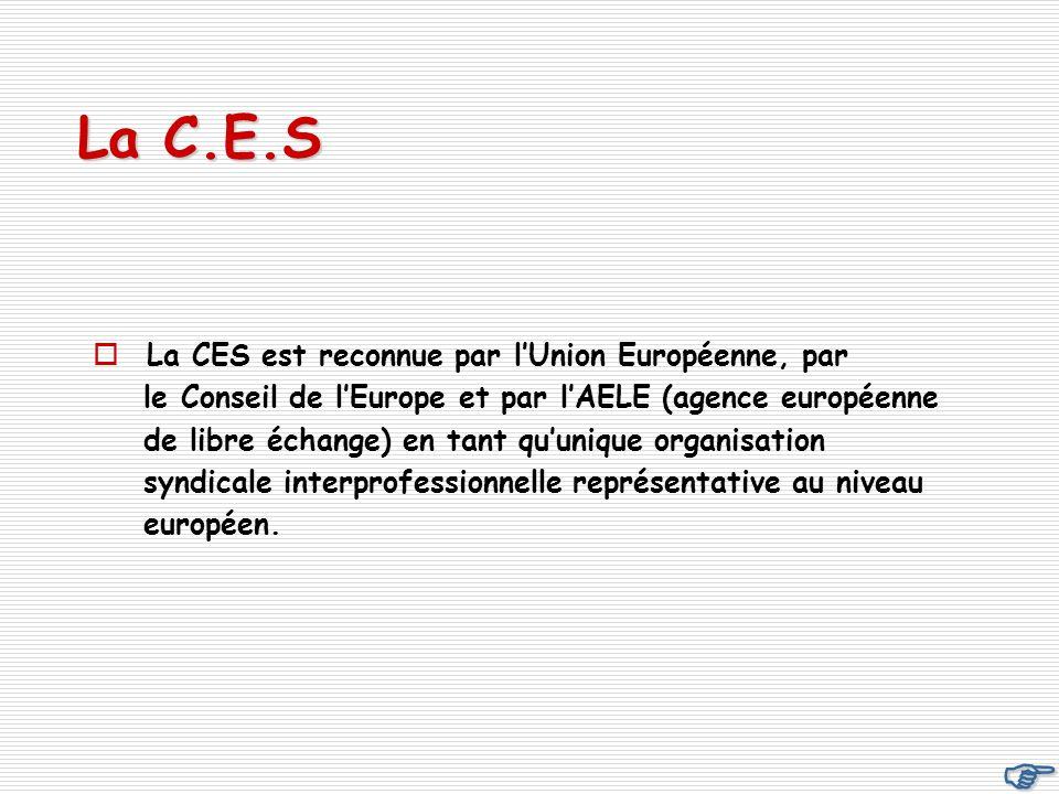 La C.E.S La CES est reconnue par lUnion Européenne, par le Conseil de lEurope et par lAELE (agence européenne de libre échange) en tant quunique organisation syndicale interprofessionnelle représentative au niveau européen.