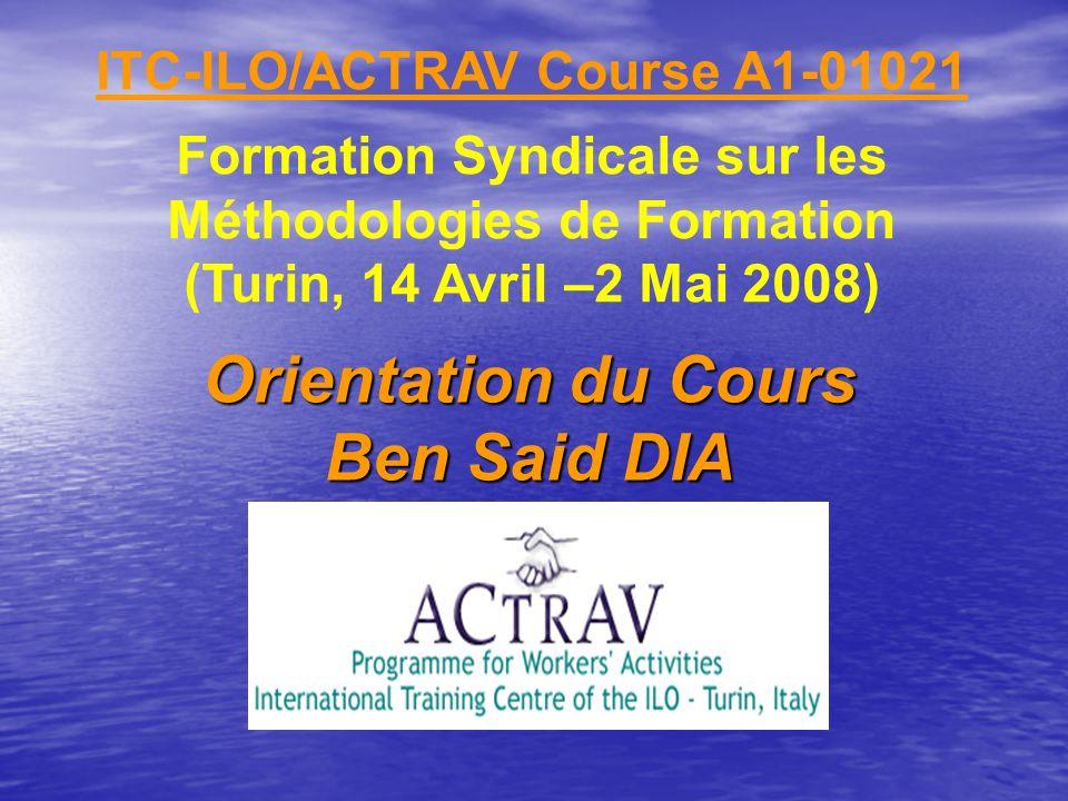 ITC-ILO/ACTRAV Course A1-01021 Formation Syndicale sur les Méthodologies de Formation (Turin, 14 Avril –2 Mai 2008) Orientation du Cours Ben Said DIA