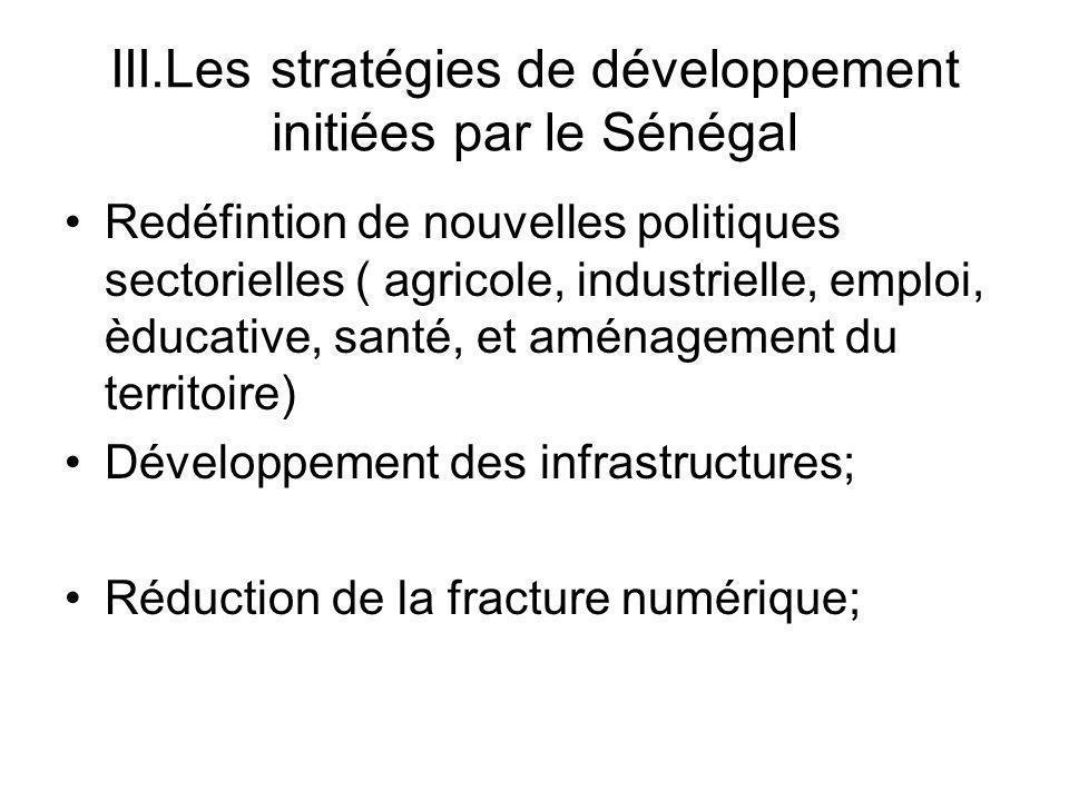 III.Les stratégies de développement initiées par le Sénégal Redéfintion de nouvelles politiques sectorielles ( agricole, industrielle, emploi, èducative, santé, et aménagement du territoire) Développement des infrastructures; Réduction de la fracture numérique;