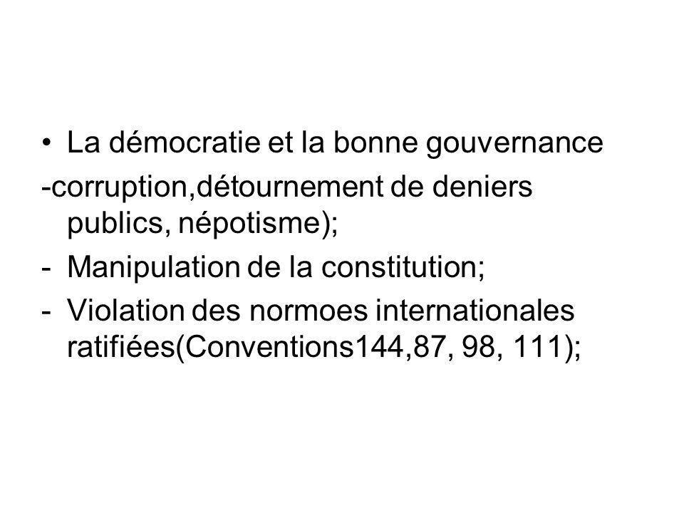 La démocratie et la bonne gouvernance -corruption,détournement de deniers publics, népotisme); -Manipulation de la constitution; -Violation des normoes internationales ratifiées(Conventions144,87, 98, 111);