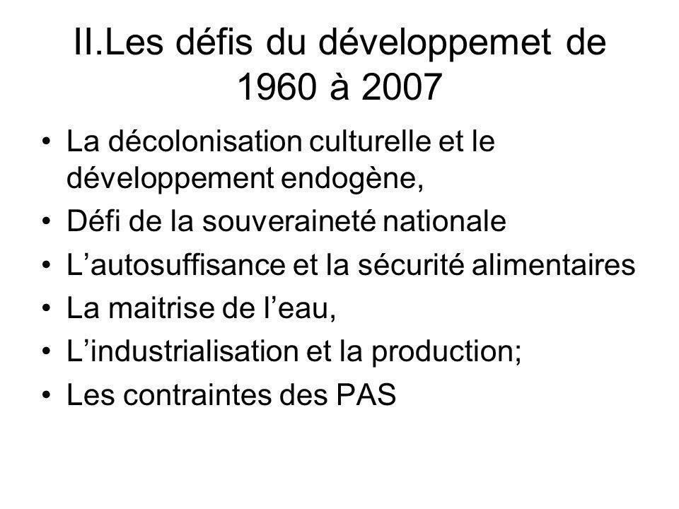 II.Les défis du développemet de 1960 à 2007 La décolonisation culturelle et le développement endogène, Défi de la souveraineté nationale Lautosuffisance et la sécurité alimentaires La maitrise de leau, Lindustrialisation et la production; Les contraintes des PAS