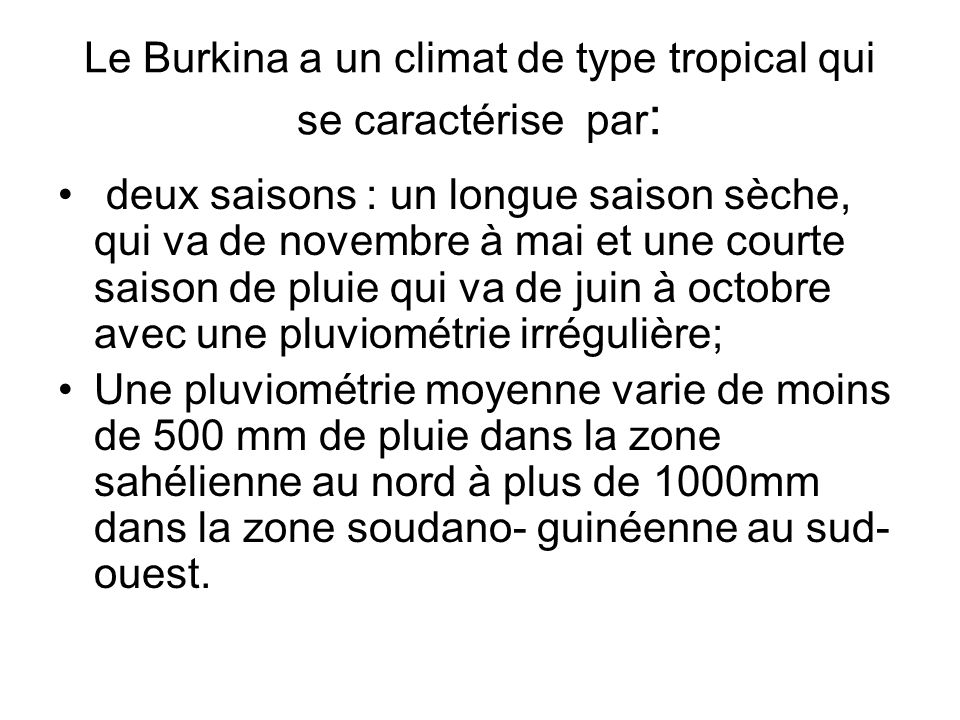 Le Burkina a un climat de type tropical qui se caractérise par : deux saisons : un longue saison sèche, qui va de novembre à mai et une courte saison