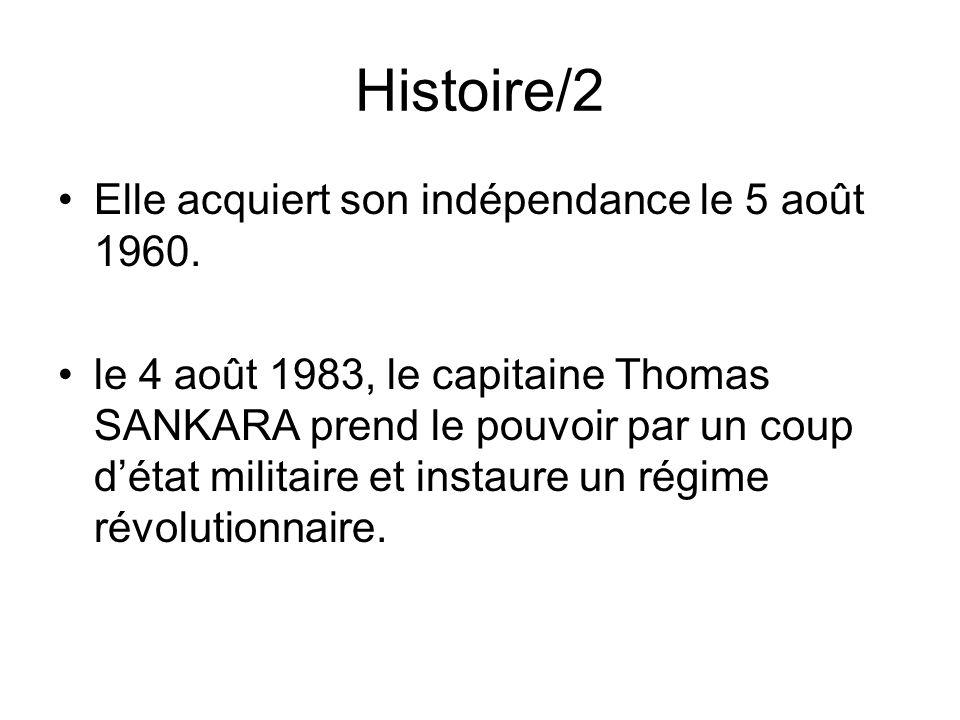 Histoire/2 Elle acquiert son indépendance le 5 août 1960. le 4 août 1983, le capitaine Thomas SANKARA prend le pouvoir par un coup détat militaire et