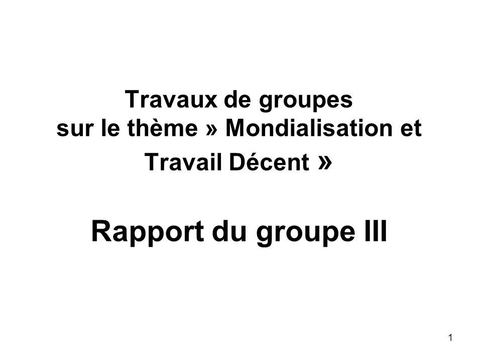1 Travaux de groupes sur le thème » Mondialisation et Travail Décent » Rapport du groupe III