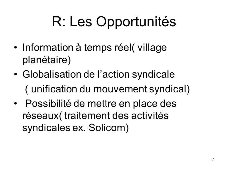 7 R: Les Opportunités Information à temps réel( village planétaire) Globalisation de laction syndicale ( unification du mouvement syndical) Possibilité de mettre en place des réseaux( traitement des activités syndicales ex.