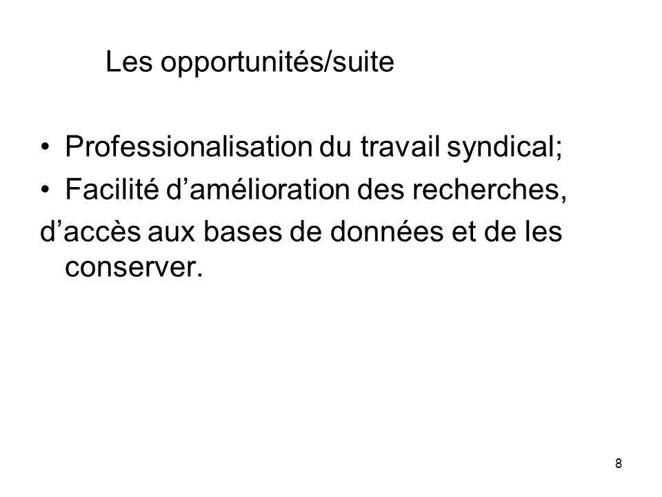 8 Les opportunités/suite Professionalisation du travail syndical; Facilité damélioration des recherches, daccès aux bases de données et de les conserver.