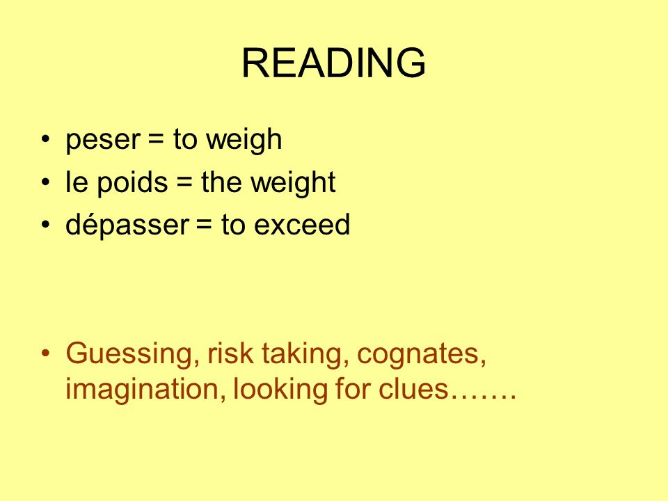 READING peser = to weigh le poids = the weight dépasser = to exceed Guessing, risk taking, cognates, imagination, looking for clues…….