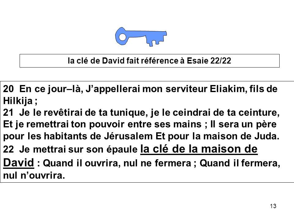 13 la clé de David fait référence à Esaie 22/22 20 En ce jour–là, Jappellerai mon serviteur Eliakim, fils de Hilkija ; 21 Je le revêtirai de ta tuniqu