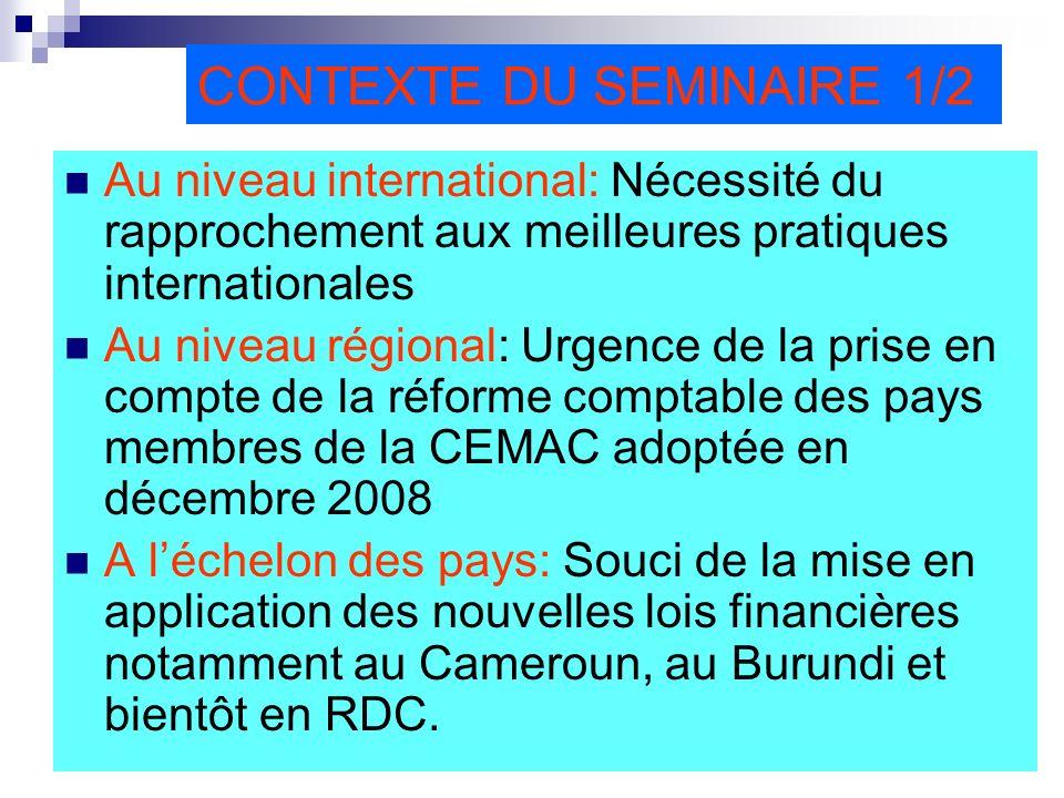 CONTEXTE DU SEMINAIRE 1/2 Au niveau international: Nécessité du rapprochement aux meilleures pratiques internationales Au niveau régional: Urgence de la prise en compte de la réforme comptable des pays membres de la CEMAC adoptée en décembre 2008 A léchelon des pays: Souci de la mise en application des nouvelles lois financières notamment au Cameroun, au Burundi et bientôt en RDC.