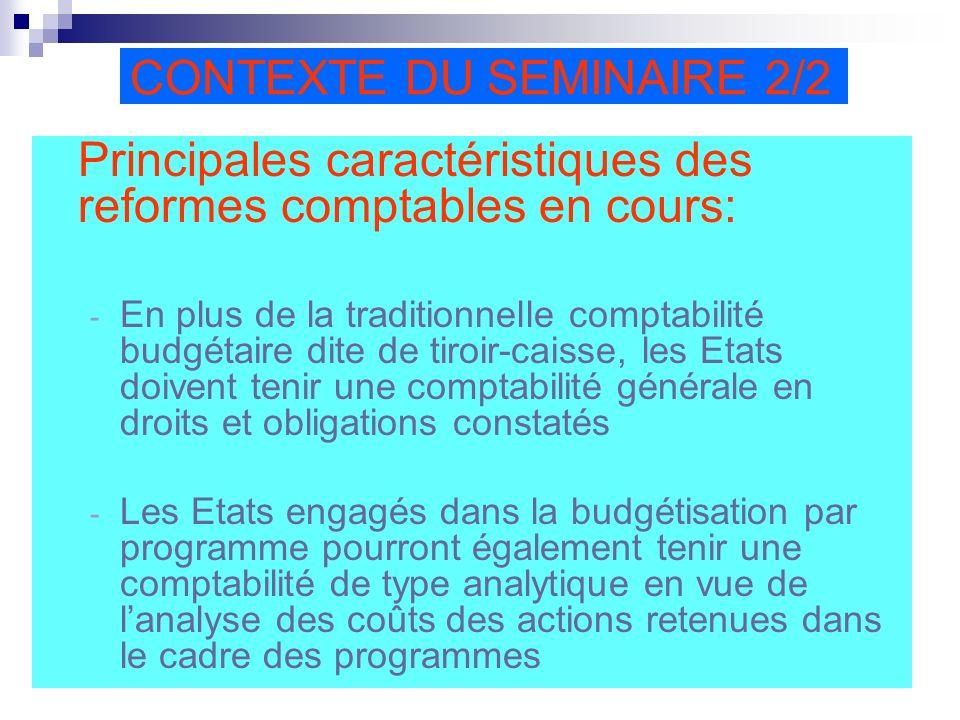 CONTEXTE DU SEMINAIRE 2/2 Principales caractéristiques des reformes comptables en cours: - En plus de la traditionnelle comptabilité budgétaire dite de tiroir-caisse, les Etats doivent tenir une comptabilité générale en droits et obligations constatés - Les Etats engagés dans la budgétisation par programme pourront également tenir une comptabilité de type analytique en vue de lanalyse des coûts des actions retenues dans le cadre des programmes