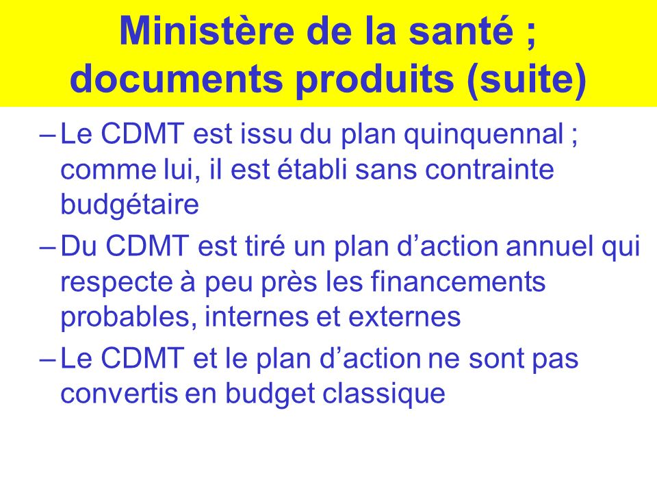 Ministère de la santé ; documents produits (suite) –Le CDMT est issu du plan quinquennal ; comme lui, il est établi sans contrainte budgétaire –Du CDM
