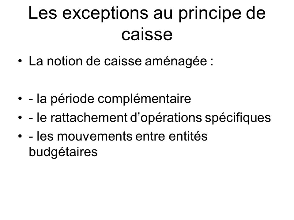 Les exceptions au principe de caisse La notion de caisse aménagée : - la période complémentaire - le rattachement dopérations spécifiques - les mouvements entre entités budgétaires