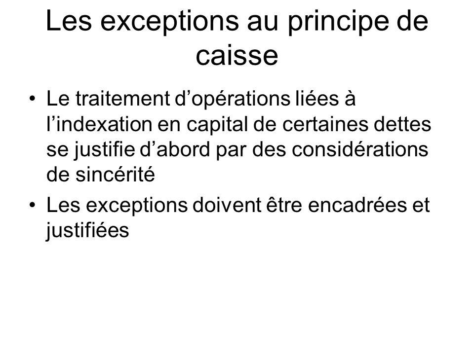 Les exceptions au principe de caisse Le traitement dopérations liées à lindexation en capital de certaines dettes se justifie dabord par des considérations de sincérité Les exceptions doivent être encadrées et justifiées