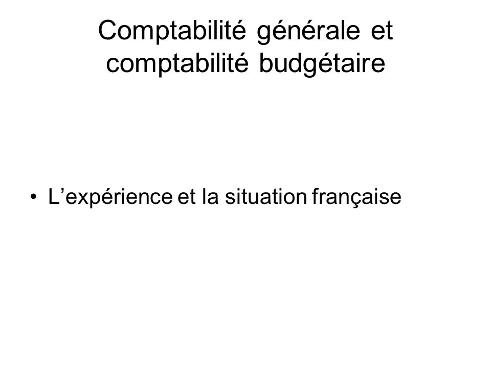 Comptabilité générale et comptabilité budgétaire Lexpérience et la situation française