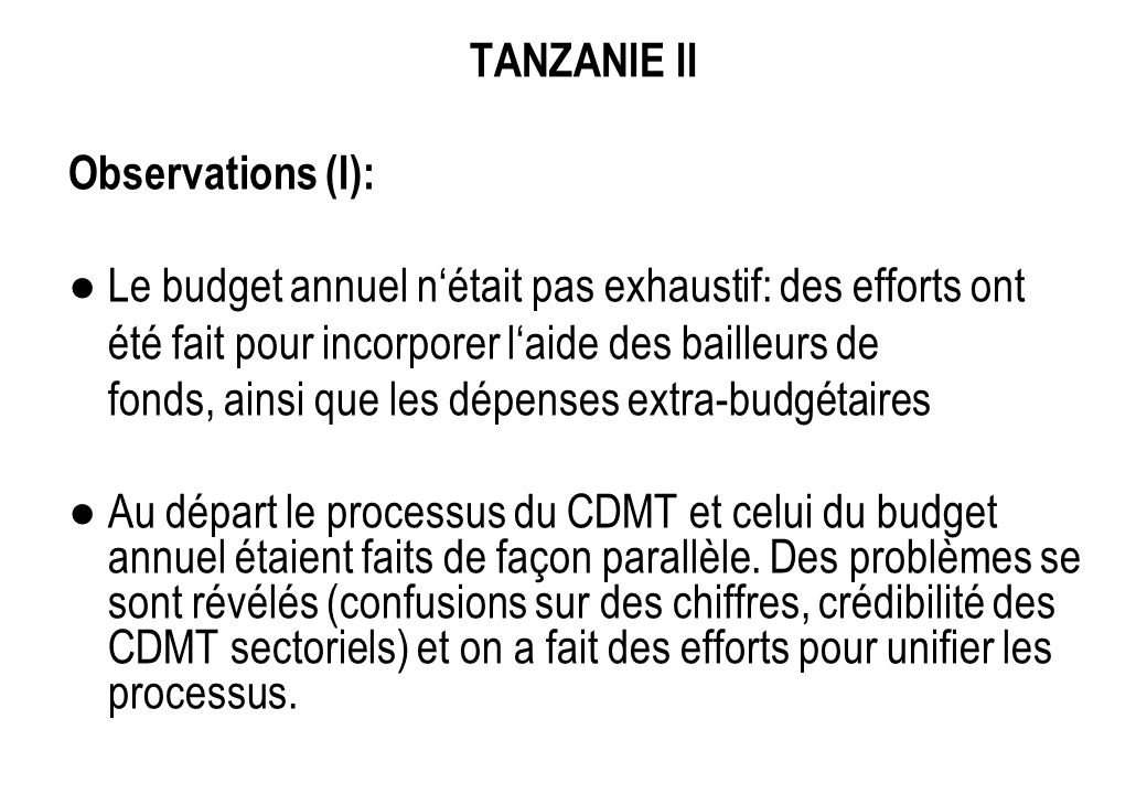 TANZANIE II Observations (I): Le budget annuel nétait pas exhaustif: des efforts ont été fait pour incorporer laide des bailleurs de fonds, ainsi que