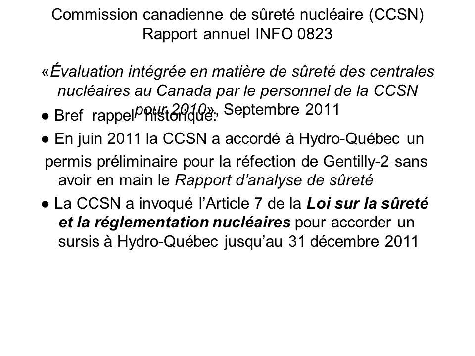 Commission canadienne de sûreté nucléaire (CCSN) Rapport annuel INFO 0823 «Évaluation intégrée en matière de sûreté des centrales nucléaires au Canada par le personnel de la CCSN pour 2010», Septembre 2011 Bref rappel historique: En juin 2011 la CCSN a accordé à Hydro-Québec un permis préliminaire pour la réfection de Gentilly-2 sans avoir en main le Rapport danalyse de sûreté La CCSN a invoqué lArticle 7 de la Loi sur la sûreté et la réglementation nucléaires pour accorder un sursis à Hydro-Québec jusquau 31 décembre 2011
