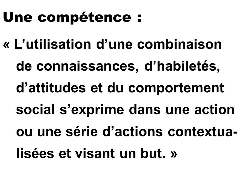 Une compétence : « Lutilisation dune combinaison de connaissances, dhabiletés, dattitudes et du comportement social sexprime dans une action ou une sé