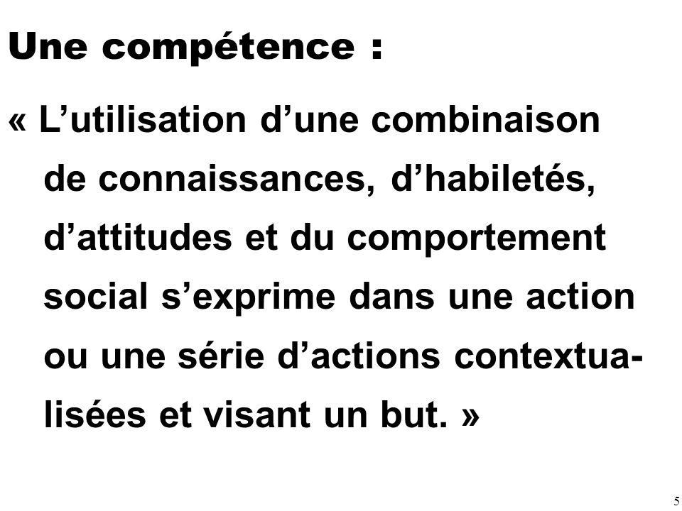 5 Une compétence : « Lutilisation dune combinaison de connaissances, dhabiletés, dattitudes et du comportement social sexprime dans une action ou une série dactions contextua- lisées et visant un but.
