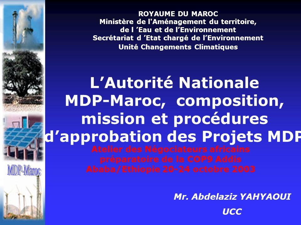 ROYAUME DU MAROC Ministère de l Aménagement du territoire, de l Eau et de lEnvironnement Secrétariat d Etat chargé de lEnvironnement Unité Changements Climatiques LAutorité Nationale MDP-Maroc, composition, mission et procédures dapprobation des Projets MDP Atelier des Négociateurs africains préparatoire de la COP9 Addis Ababa/Ethiopie 20-24 octobre 2003 Mr.