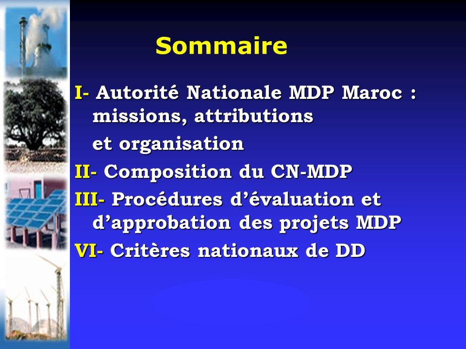 Sommaire I- Autorité Nationale MDP Maroc : missions, attributions et organisation II- Composition du CN-MDP III- Procédures dévaluation et dapprobation des projets MDP VI- Critères nationaux de DD
