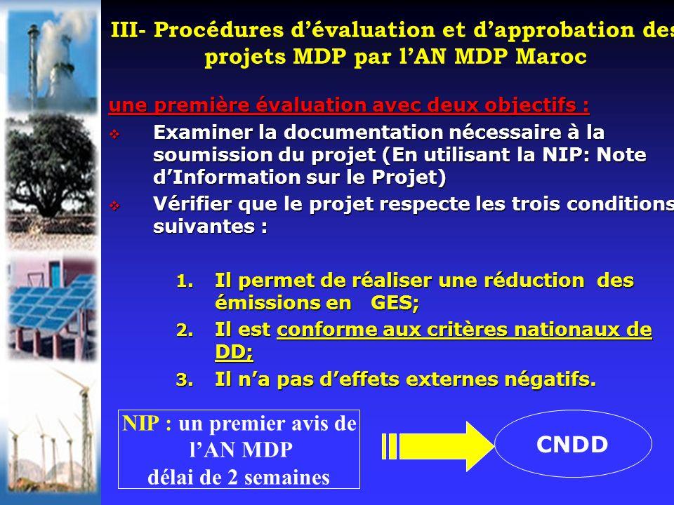 III- Procédures dévaluation et dapprobation des projets MDP par lAN MDP Maroc une première évaluation avec deux objectifs : Examiner la documentation nécessaire à la soumission du projet (En utilisant la NIP: Note dInformation sur le Projet) Examiner la documentation nécessaire à la soumission du projet (En utilisant la NIP: Note dInformation sur le Projet) Vérifier que le projet respecte les trois conditions suivantes : Vérifier que le projet respecte les trois conditions suivantes : 1.