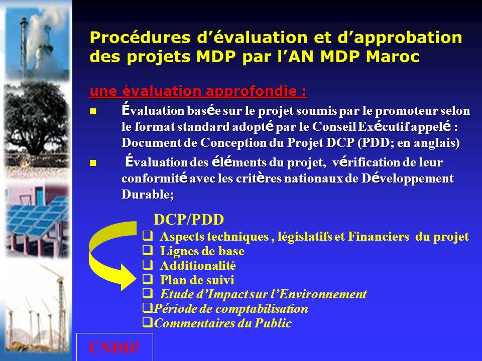 Aspects techniques, législatifs et Financiers du projet Lignes de base Additionalité Plan de suivi Etude dImpact sur lEnvironnement Période de comptabilisation Commentaires du Public Procédures dévaluation et dapprobation des projets MDP par lAN MDP Maroc une évaluation approfondie : É valuation bas é e sur le projet soumis par le promoteur selon le format standard adopt é par le Conseil Ex é cutif appel é : Document de Conception du Projet DCP (PDD; en anglais) É valuation bas é e sur le projet soumis par le promoteur selon le format standard adopt é par le Conseil Ex é cutif appel é : Document de Conception du Projet DCP (PDD; en anglais) É valuation des é l é ments du projet, v é rification de leur conformit é avec les crit è res nationaux de D é veloppement Durable; É valuation des é l é ments du projet, v é rification de leur conformit é avec les crit è res nationaux de D é veloppement Durable; CNDD.
