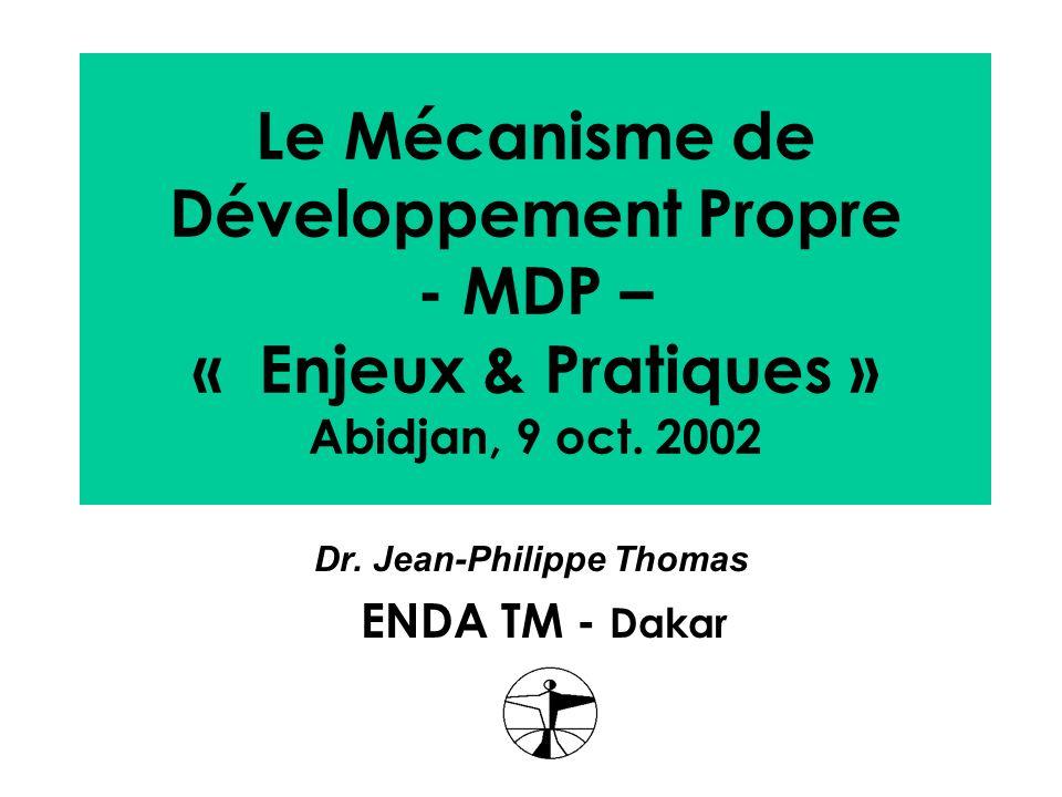Le Mécanisme de Développement Propre - MDP – « Enjeux & Pratiques » Abidjan, 9 oct. 2002 Dr. Jean-Philippe Thomas ENDA TM - Dakar