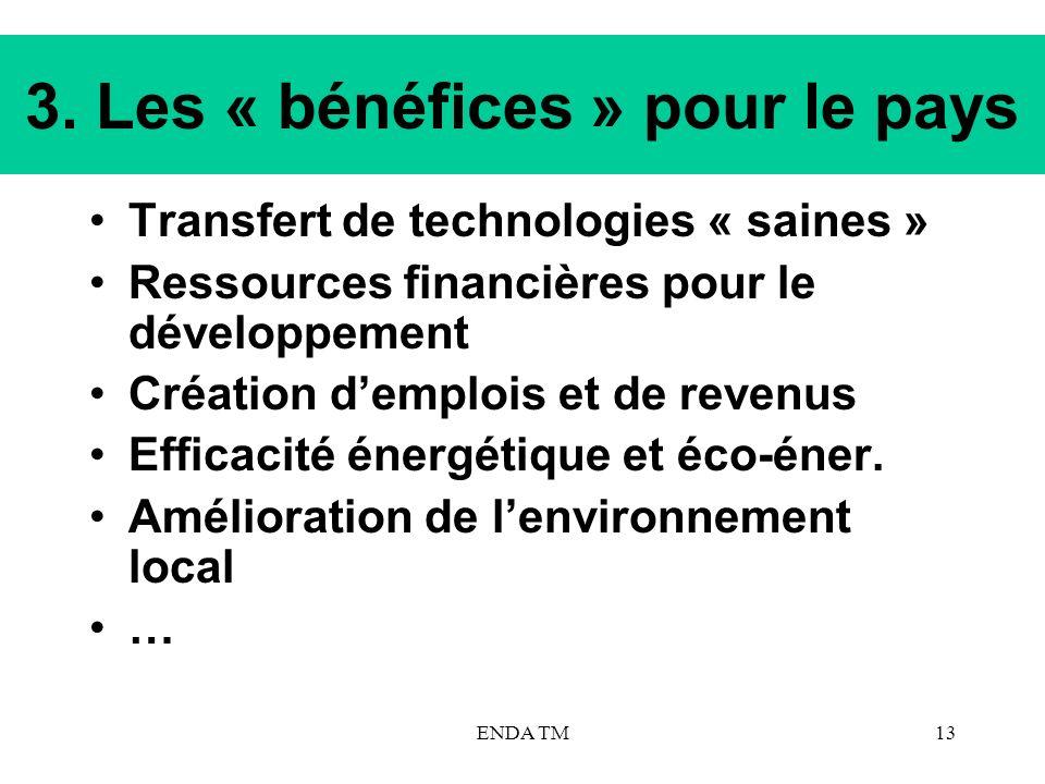 ENDA TM13 3. Les « bénéfices » pour le pays Transfert de technologies « saines » Ressources financières pour le développement Création demplois et de