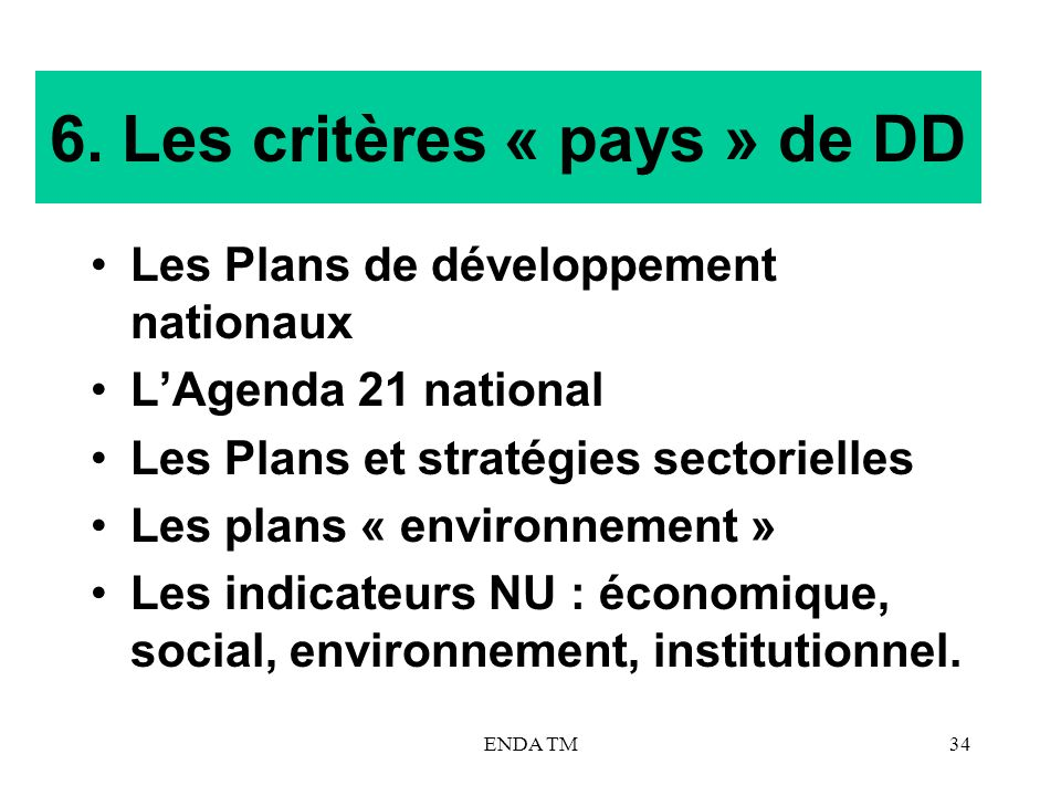 ENDA TM34 6. Les critères « pays » de DD Les Plans de développement nationaux LAgenda 21 national Les Plans et stratégies sectorielles Les plans « env