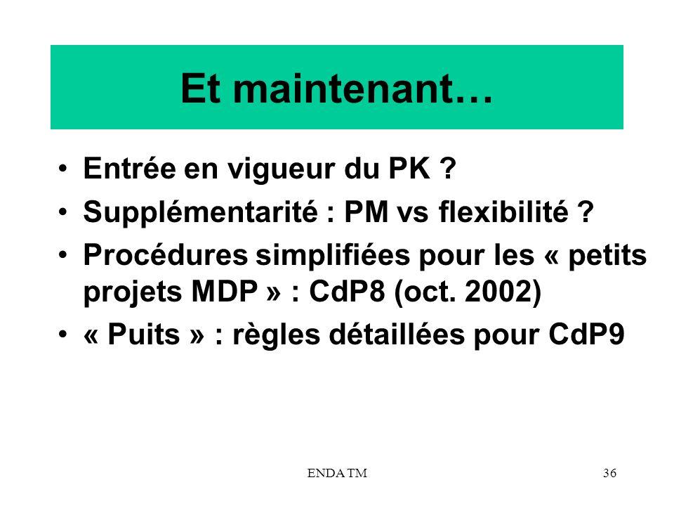 ENDA TM36 Et maintenant… Entrée en vigueur du PK ? Supplémentarité : PM vs flexibilité ? Procédures simplifiées pour les « petits projets MDP » : CdP8
