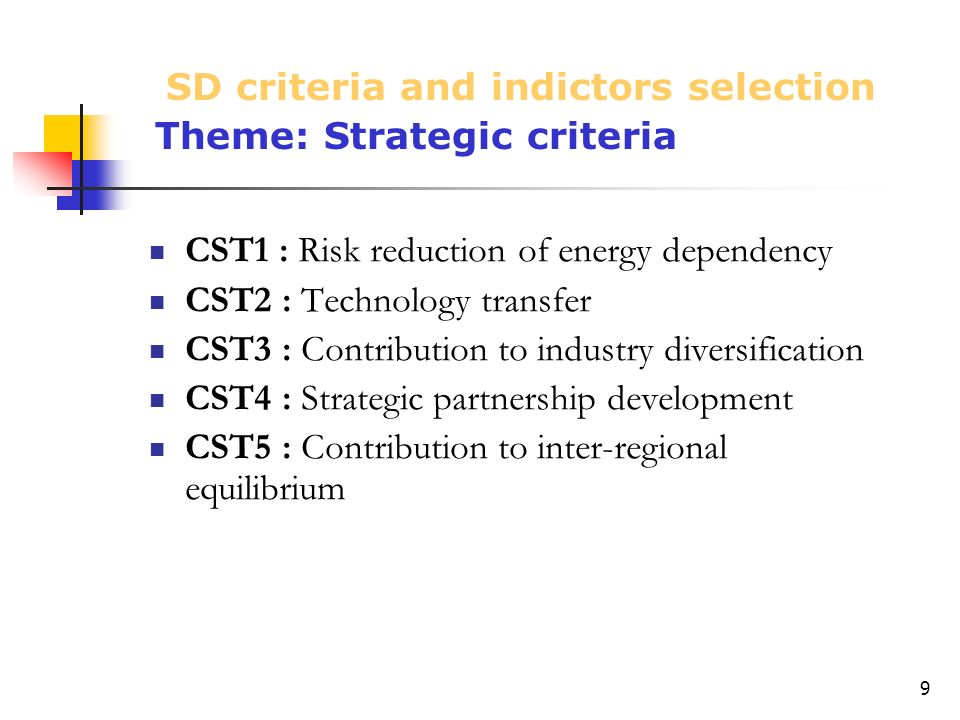 9 CST1 : Risk reduction of energy dependency CST2 : Technology transfer CST3 : Contribution to industry diversification CST4 : Strategic partnership development CST5 : Contribution to inter-regional equilibrium SD criteria and indictors selection Theme: Strategic criteria