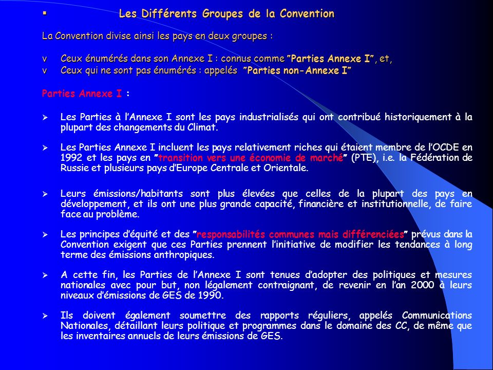 Les Différents Groupes de la Convention La Convention divise ainsi les pays en deux groupes : v Ceux énumérés dans son Annexe I : connus comme Parties