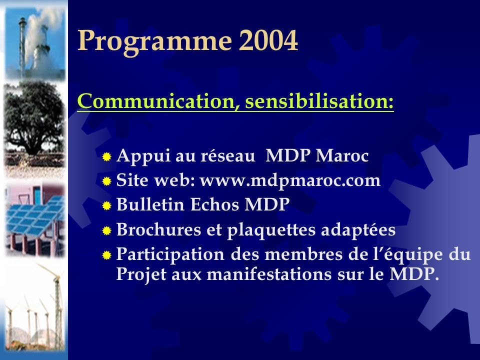 Communication, sensibilisation: Appui au réseau MDP Maroc Site web: www.mdpmaroc.com Bulletin Echos MDP Brochures et plaquettes adaptées Participation des membres de léquipe du Projet aux manifestations sur le MDP.