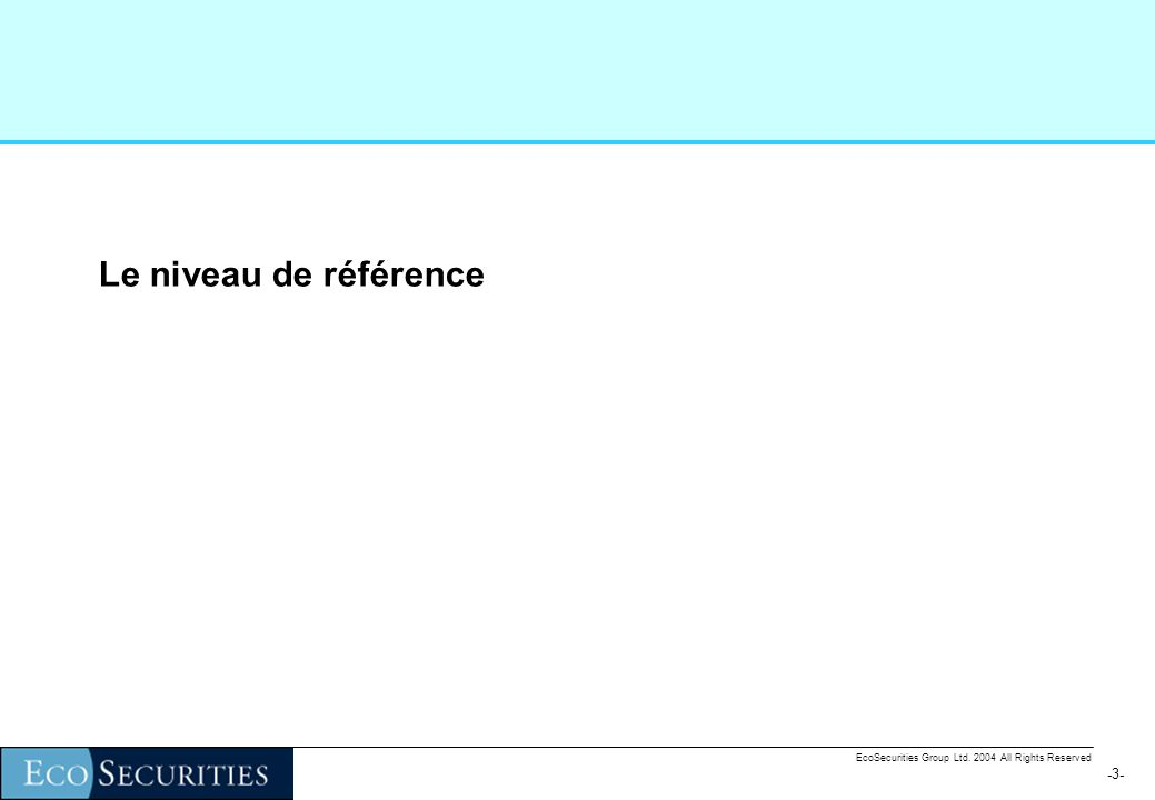 -3--3- EcoSecurities Group Ltd. 2004 All Rights Reserved Le niveau de référence