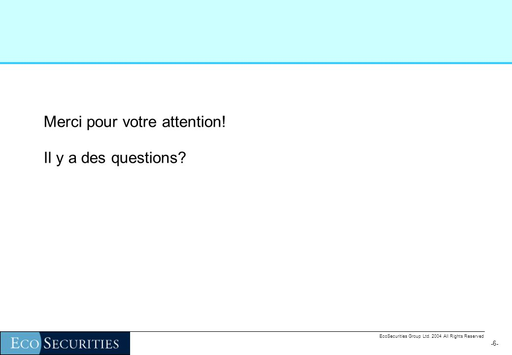 -6--6- EcoSecurities Group Ltd.2004 All Rights Reserved Merci pour votre attention.