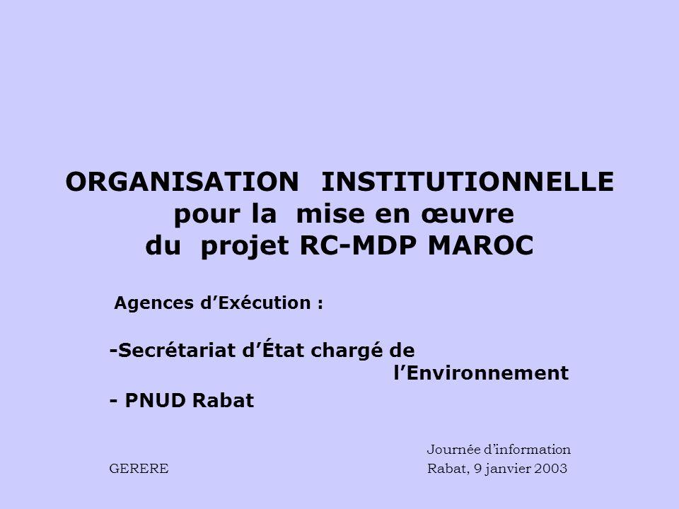 ORGANISATION INSTITUTIONNELLE pour la mise en œuvre du projet RC-MDP MAROC Agences dExécution : -Secrétariat dÉtat chargé de lEnvironnement - PNUD Rabat Journée dinformation GERERE Rabat, 9 janvier 2003